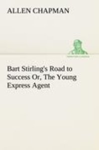Bart Stirling's Road to Success Or, The Young Express Agent