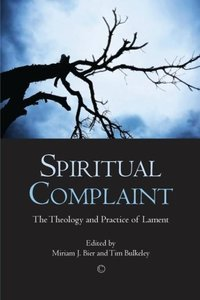 Spiritual Complaint: The Theology and Practice of Lament