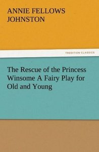 The Rescue of the Princess Winsome A Fairy Play for Old and Youn