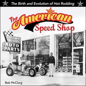 The American Speed Shop: The Birth and Evolution of Hot Rodding
