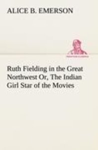 Ruth Fielding in the Great Northwest Or, The Indian Girl Star of