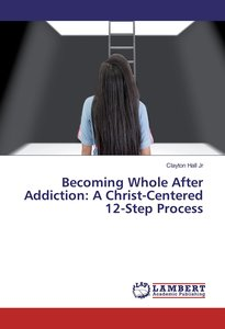 Becoming Whole After Addiction: A Christ-Centered 12-Step Proces