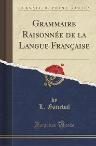 Grammaire Raisonnée de la Langue Française (Classic Reprint)
