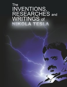 The Inventions, Researchers and Writings of Nikola Tesla