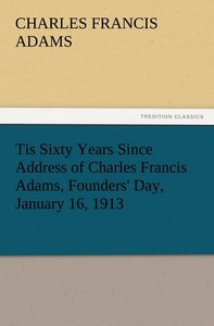 Tis Sixty Years Since Address of Charles Francis Adams, Founders