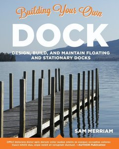 Building Your Own Dock: Design, Build, and Maintain Floating and