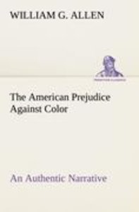 The American Prejudice Against Color An Authentic Narrative, Sho