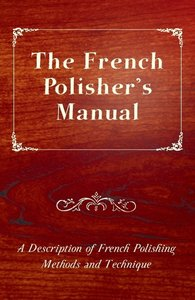 The French Polisher's Manual - A Description of French Polishing
