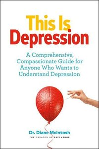 This Is Depression: A Comprehensive, Compassionate Guide for Any