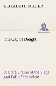 The City of Delight A Love Drama of the Siege and Fall of Jerusa