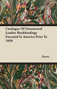 Catalogue Of Ornamental Leather Bookbindings Executed In America