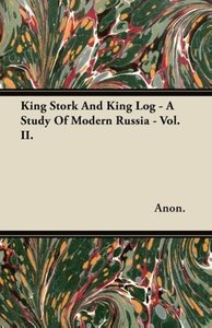 King Stork And King Log - A Study Of Modern Russia - Vol. II.