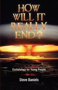 HOW WILL IT REALLY END? Eschatology for Young People