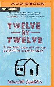 Twelve by Twelve: A One-Room Cabin Off the Grid and Beyond the A