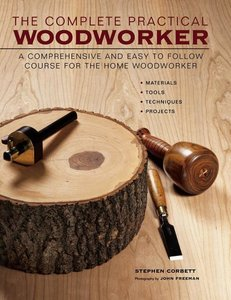The Complete Practical Woodworker: A Comprehensive and Easy to F