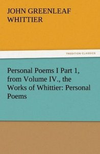 Personal Poems I Part 1, from Volume IV., the Works of Whittier:
