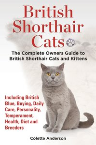 British Shorthair Cats, The Complete Owners Guide to British Sho