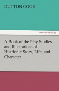 A Book of the Play Studies and Illustrations of Histrionic Story