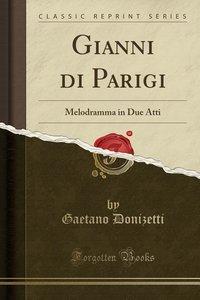 Gianni Di Parigi: Melodramma in Due Atti (Classic Reprint)