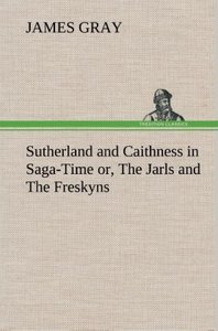 Sutherland and Caithness in Saga-Time or, The Jarls and The Fres