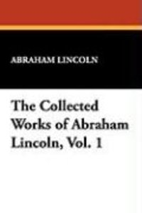 The Collected Works of Abraham Lincoln, Vol. 1