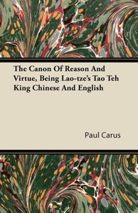 The Canon Of Reason And Virtue, Being Lao-tze's Tao Teh King Chi