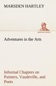 Adventures in the Arts Informal Chapters on Painters, Vaudeville