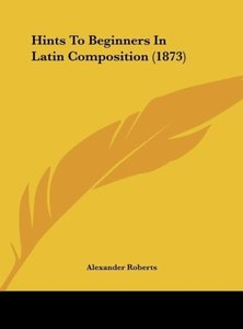 Hints To Beginners In Latin Composition (1873)