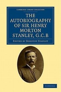 The Autobiography of Sir Henry Morton Stanley, G.C.B.