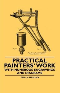 Practical Painters' Work - With Numerous Engravings and Diagrams