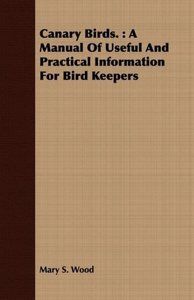 Canary Birds.: A Manual of Useful and Practical Information for