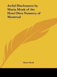 Awful Disclosures by Maria Monk of the Hotel Dieu Nunnery of Mon