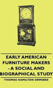 Early American Furniture Makers - A Social and Biographical Stud