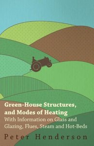 Green-House Structures, and Modes of Heating - With Information