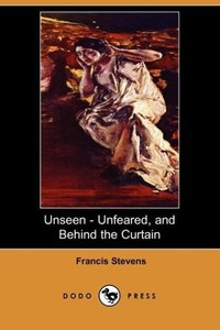 Unseen - Unfeared, and Behind the Curtain (Dodo Press)