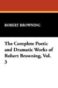 The Complete Poetic and Dramatic Works of Robert Browning, Vol.
