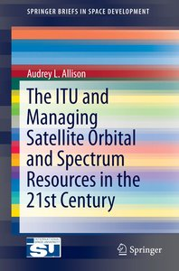 The ITU and Managing Satellite Orbital and Spectrum Resources in