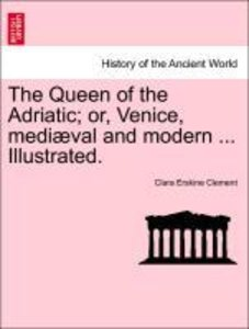 The Queen of the Adriatic; or, Venice, mediæval and modern ... I