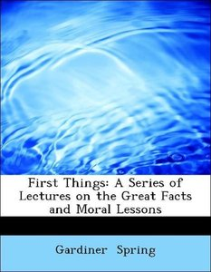 First Things: A Series of Lectures on the Great Facts and Moral
