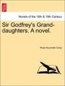 Sir Godfrey's Grand-daughters. A novel. Vol. I