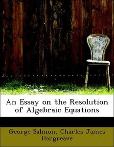 An Essay on the Resolution of Algebraic Equations