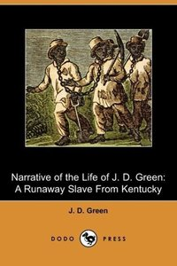 Narrative of the Life of J. D. Green, a Runaway Slave from Kentu