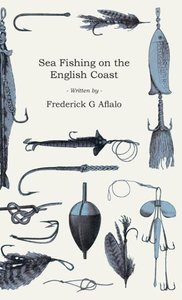 Sea Fishing on the English Coast - A Manual of Practical Instruc