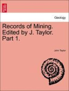 Records of Mining. Edited by J. Taylor. Part 1.