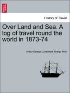 Over Land and Sea. A log of travel round the world in 1873-74
