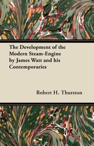 The Development of the Modern Steam-Engine by James Watt and his