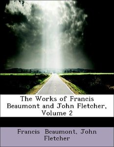 The Works of Francis Beaumont and John Fletcher, Volume 2