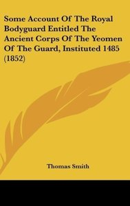 Some Account Of The Royal Bodyguard Entitled The Ancient Corps O
