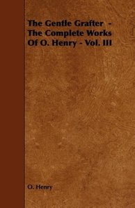 The Gentle Grafter - The Complete Works of O. Henry - Vol. III