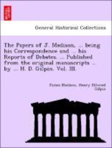 The Papers of J. Madison, ... being his Correspondence and ... h